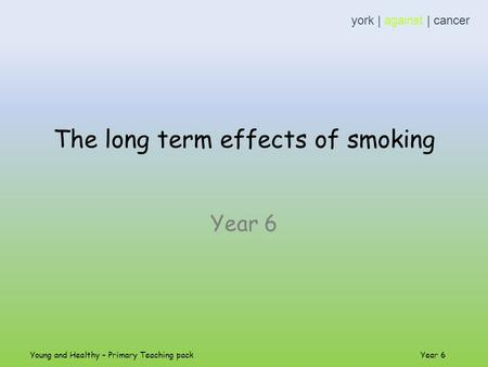 The long term effects of smoking Year 6 york | against | cancer Young and Healthy – Primary Teaching pack Year 6.