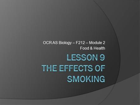 OCR AS Biology – F212 – Module 2 Food & Health. Learning ObjectivesSuccess Criteria  Understand the effects of smoking on the gas exchange system. 