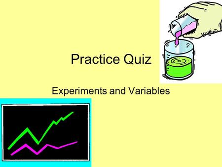 Practice Quiz Experiments and Variables. Directions Click anywhere on the screen or hit the down arrow to move to the next slide. Write each answer on.