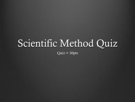 Scientific Method Quiz Quiz = 30pts. Vocabulary Make sure you know and understand the following vocabulary terms: Scientific Method ObservationData Qualitative.