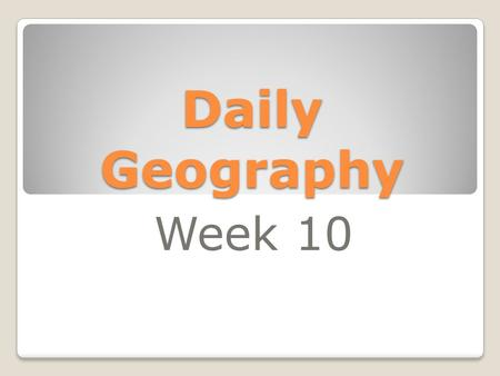 Daily Geography Week 10. Week 10 Day 1 1. What term do geographers use when they refer to the land masses of Europe and Asia as one? 2. What is the largest.