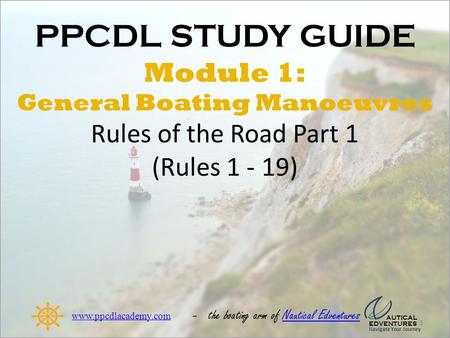 PPCDL STUDY GUIDE Module 1: General Boating Manoeuvres Rules of the Road Part 1 (Rules 1 - 19) 1 www.ppcdlacademy.com - the boating arm of Nautical EdventuresNautical.