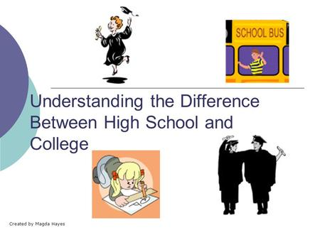 Understanding the Difference Between High School and College Created by Magda Hayes.