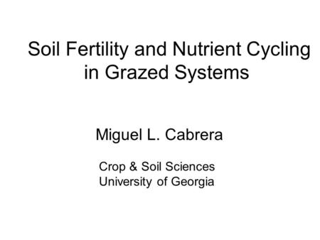 Soil Fertility and Nutrient Cycling in Grazed Systems Miguel L. Cabrera Crop & Soil Sciences University of Georgia.