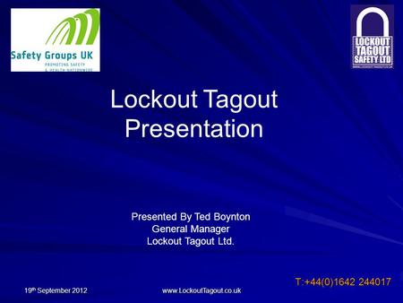 19 th September 2012 www.LockoutTagout.co.uk T:+44(0)1642 244017 Lockout Tagout Presentation Presented By Ted Boynton General Manager Lockout Tagout Ltd.