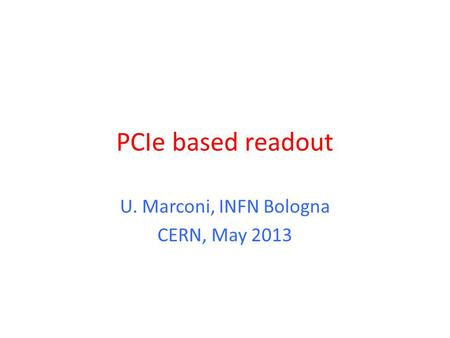 PCIe based readout U. Marconi, INFN Bologna CERN, May 2013.