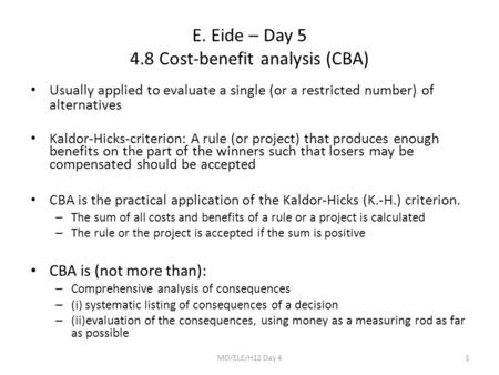 E. Eide – Day 5 4.8 Cost-benefit analysis (CBA) Usually applied to evaluate a single (or a restricted number) of alternatives Kaldor-Hicks-criterion: A.