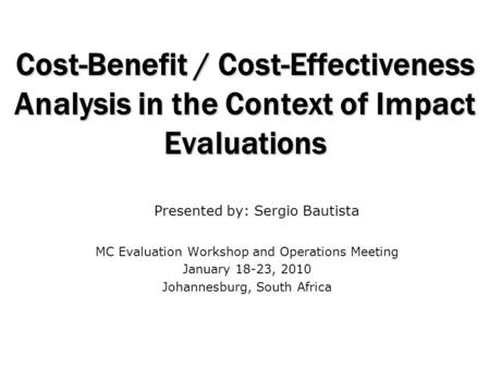 Cost-Benefit / Cost-Effectiveness Analysis in the Context of Impact Evaluations MC Evaluation Workshop and Operations Meeting January 18-23, 2010 Johannesburg,