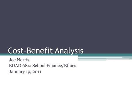 Cost-Benefit Analysis Joe Norris EDAD 684: School Finance/Ethics January 19, 2011.