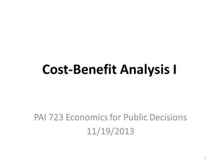 Cost-Benefit Analysis I PAI 723 Economics for Public Decisions 11/19/2013 1.