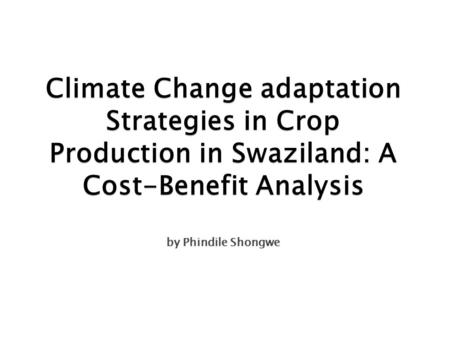 Climate Change adaptation Strategies in Crop Production in Swaziland: A Cost-Benefit Analysis by Phindile Shongwe.
