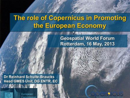 1 Dr Reinhard Schulte-Braucks Head GMES Unit, DG ENTR, EC The role of Copernicus in Promoting the European Economy Geospatial World Forum Rotterdam, 16.
