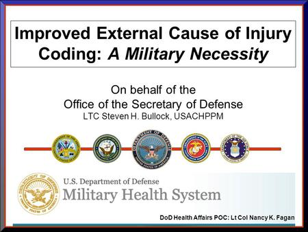 Improved External Cause of Injury Coding: A Military Necessity On behalf of the Office of the Secretary of Defense LTC Steven H. Bullock, USACHPPM DoD.