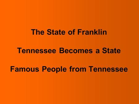 The State of Franklin After the American Revolution settlers in the land that is now Tennessee needed a government. Some settlers wanted to form a state.