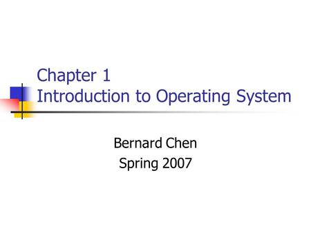 Chapter 1 Introduction to Operating System Bernard Chen Spring 2007.