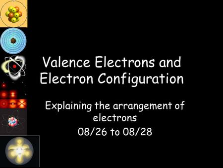 Valence Electrons and Electron Configuration Explaining the arrangement of electrons 08/26 to 08/28.