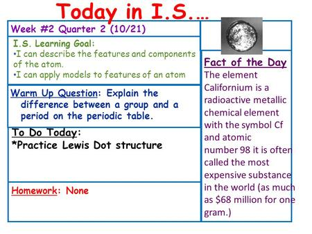 Week #2 Quarter 2 (10/21) To Do Today: *Practice Lewis Dot structure Fact of the Day The element Californium is a radioactive metallic chemical element.