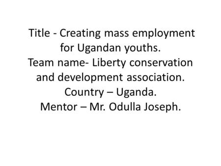 Title - Creating mass employment for Ugandan youths. Team name- Liberty conservation and development association. Country – Uganda. Mentor – Mr. Odulla.