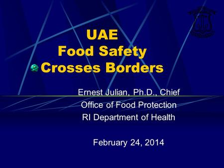 UAE Food Safety Crosses Borders Ernest Julian, Ph.D., Chief Office of Food Protection RI Department of Health February 24, 2014.