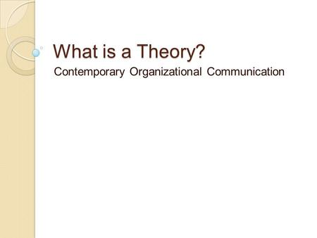 What is a Theory? Contemporary Organizational Communication.