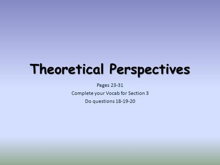 Theoretical Perspectives Pages 23-31 Complete your Vocab for Section 3 Do questions 18-19-20.