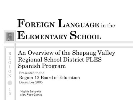 F OREIGN L ANGUAGE in the E LEMENTARY S CHOOL An Overview of the Shepaug Valley Regional School District FLES Spanish Program Presented to the Region 12.