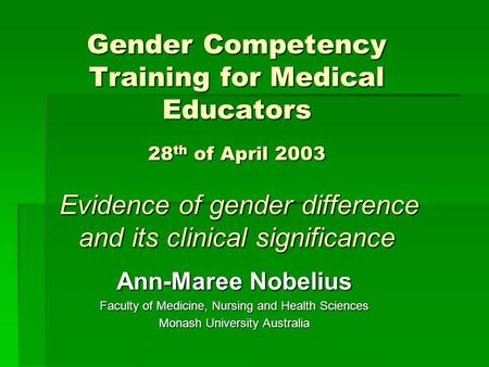 Gender Competency Training for Medical Educators 28 th of April 2003 Evidence of gender difference and its clinical significance Ann-Maree Nobelius Faculty.
