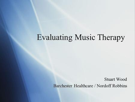 Evaluating <strong>Music</strong> <strong>Therapy</strong> Stuart Wood Barchester Healthcare / Nordoff Robbins Stuart Wood Barchester Healthcare / Nordoff Robbins.