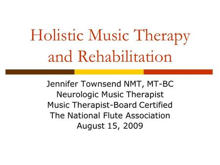 Holistic Music Therapy and Rehabilitation Jennifer Townsend NMT, MT-BC Neurologic Music Therapist Music Therapist-Board Certified The National Flute Association.