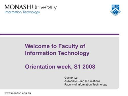 Www.monash.edu.au Welcome to Faculty of Information Technology Orientation week, S1 2008 Guojun Lu Associate Dean (Education) Faculty of Information Technology.