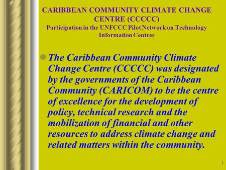 1 CARIBBEAN COMMUNITY CLIMATE CHANGE CENTRE (CCCCC) Participation in the UNFCCC Pilot Network on Technology Information Centres The Caribbean Community.