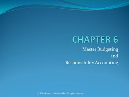 © 2009 Pearson Prentice Hall. All rights reserved. Master Budgeting and Responsibility Accounting.
