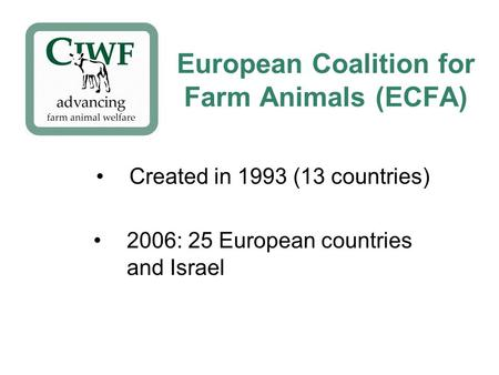 European Coalition for Farm Animals (ECFA) Created in 1993 (13 countries) 2006: 25 European countries and Israel.