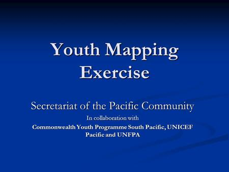 Youth Mapping Exercise Secretariat of the Pacific Community In collaboration with Commonwealth Youth Programme South Pacific, UNICEF Pacific and UNFPA.
