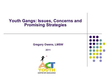 Youth Gangs: Issues, Concerns and Promising Strategies Gregory Owens, LMSW 2011.
