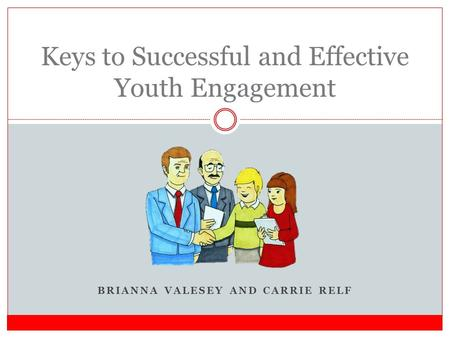 BRIANNA VALESEY AND CARRIE RELF Keys to Successful and Effective Youth Engagement.