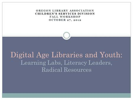 OREGON LIBRARY ASSOCIATION CHILDREN'S SERVICES DIVISION FALL WORKSHOP OCTOBER 27, 2012 Digital Age Libraries and Youth: Learning Labs, Literacy Leaders,