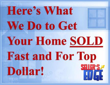 Here's What We Do to Get Your Home SOLD Fast and For Top Dollar! Here's What We Do to Get Your Home SOLD Fast and For Top Dollar!