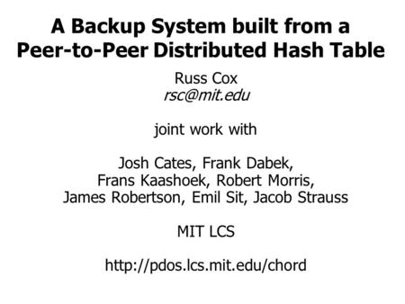 A Backup System built from a Peer-to-Peer Distributed Hash Table Russ Cox joint work with Josh Cates, Frank Dabek, Frans Kaashoek, Robert Morris,