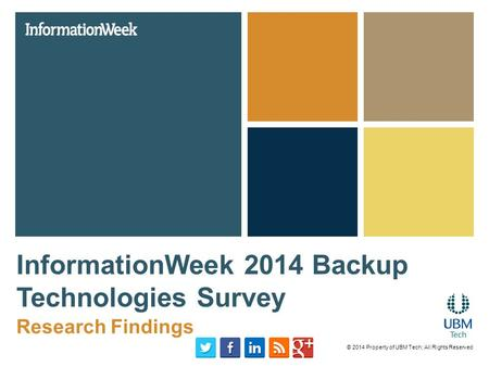 InformationWeek 2014 Backup Technologies Survey Research Findings © 2014 Property of UBM Tech; All Rights Reserved.