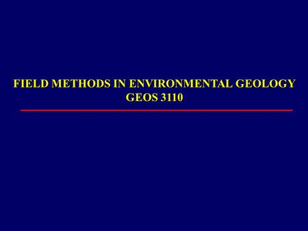 FIELD METHODS IN ENVIRONMENTAL GEOLOGY GEOS 3110.