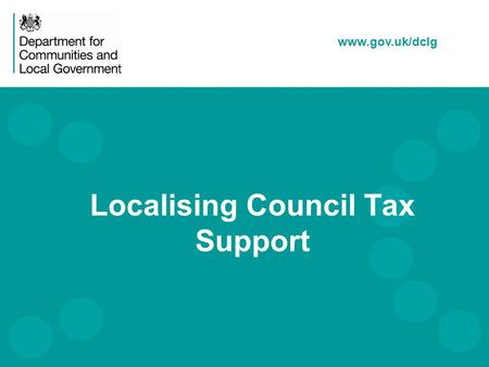 Www.gov.uk/dclg Localising Council Tax Support. Local Council Tax Support Introduction The Context Legislation The Policy Impact on Parish / Town Councils.