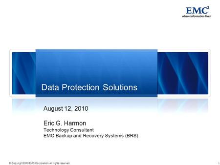 1 © Copyright 2010 EMC Corporation. All rights reserved. Data Protection Solutions August 12, 2010 Eric G. Harmon Technology Consultant EMC Backup and.