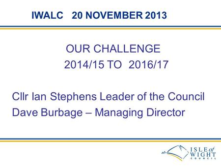 IWALC 20 NOVEMBER 2013 OUR CHALLENGE 2014/15 TO 2016/17 Cllr Ian Stephens Leader of the Council Dave Burbage – Managing Director.