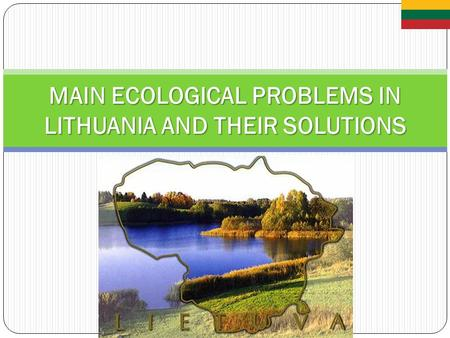 MAIN ECOLOGICAL PROBLEMS IN LITHUANIA AND THEIR SOLUTIONS.