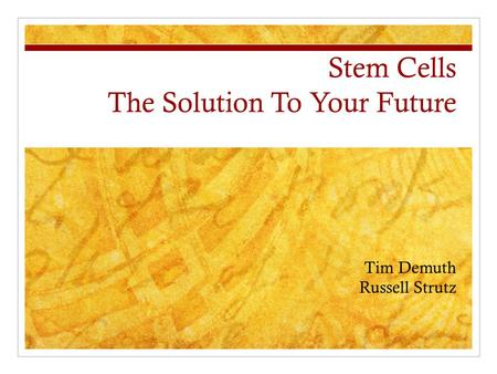 Stem Cells The Solution To Your Future Tim Demuth Russell Strutz.