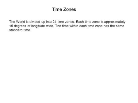 Time Zones The World is divided up into 24 time zones. Each time zone is approximately 15 degrees of longitude wide. The time within each time zone has.