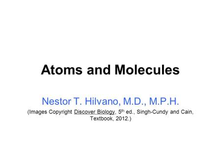 Atoms and Molecules Nestor T. Hilvano, M.D., M.P.H. (Images Copyright Discover Biology, 5 th ed., Singh-Cundy and Cain, Textbook, 2012.)