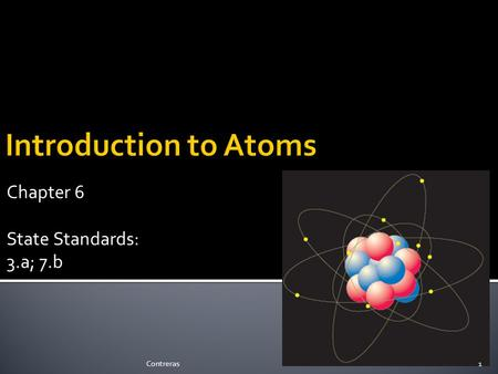 Chapter 6 State Standards: 3.a; 7.b 1Contreras. The Atom 2Contreras.