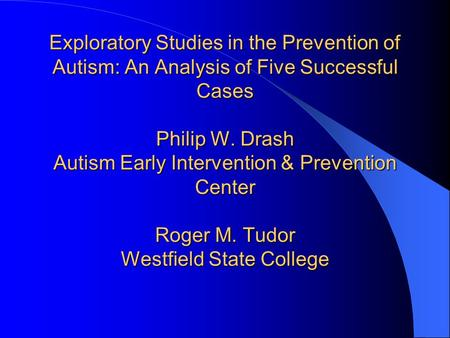 Exploratory Studies in the Prevention of Autism: An Analysis of Five Successful Cases Philip W. Drash Autism Early Intervention & Prevention Center Roger.